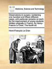 Observations in Surgery: Containing One Hundred and Fifteen Different Cases, with Particular Remarks on Each, for the Improvement of Young Students Written Originally in French, by Henry-Francis Le Dran, the Fourth Ed by Henri-Franois Le Dran (Paperback / softback, 2010)