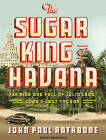 The Sugar King of Havana: The Rise and Fall of Julio Lobo, Cuba's Last Tycoon by John Paul Rathbone (CD-Audio, 2010)