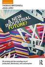A New Industrial Future?: 3D Printing and the Reconfiguring of Production, Distribution, and Consumption by Professor John Urry, Robert Gorkin, Thomas Birtchnell (Paperback, 2016)