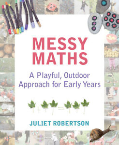 Messy Maths: A playful, outdoor approach for early years by Juliet Robertson