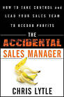 The Accidental Sales Manager: How to Take Control and Lead Your Sales Team to Record Profits by Chris Lytle (Hardback, 2011)