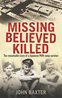 Missing Believed Killed: The Remarkable Story of a Japanese POW Camp Prisoner by John Baxter (Hardback, 2010)