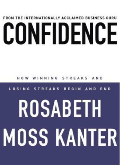 Confidence: How Winning Streaks and Losing Streaks Begin and End,Rosabeth Moss