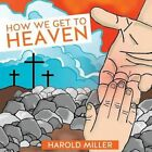 How We Get to Heaven by Harold Miller (Paperback / softback, 2013)