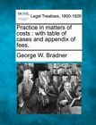Practice in Matters of Costs: With Table of Cases and Appendix of Fees. by George W Bradner (Paperback / softback, 2010)