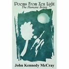Poems From Zen Light The Humane Being by John Kennedy McCray 9781456083731