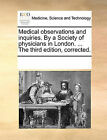 Medical Observations and Inquiries. by a Society of Physicians in London. ... the Third Edition, Corrected. by Multiple Contributors, See Notes Multiple Contributors (Paperback / softback, 2010)