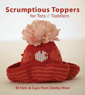 Scrumptious Toppers for Tots and Toddlers: 30 Hats and Caps from Debby Ware by Debby Ware (Paperback, 2008)