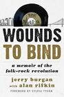 Wounds to Bind: A Memoir of the Folk-Rock Revolution by Jerry Burgan (Hardback, 2014)