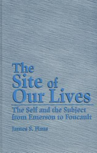 The Site of Our Lives: The Self and the Subject from Emerson to Foucault (Suny S
