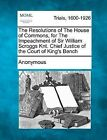 The Resolutions of the House of Commons, for the Impeachment of Sir William Scroggs Knt. Chief Justice of the Court of King's Bench by Anonymous (Paperback / softback, 2012)