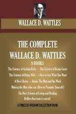 Complete Wallace D. Wattles : (9 BOOKS) the Science of Getting Rich; the Scie...