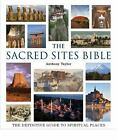 The Sacred Sites Bible : The Definitive Guide to Spiritual Places by Anthony Taylor (2010, Paperback)