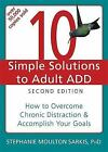 The New Harbinger Ten Simple Solutions: 10 Simple Solutions to Adult ADD : How to Overcome Chronic Distraction and Accomplish Your Goals by Stephanie Moulton Sarkis (2011, Paperback)