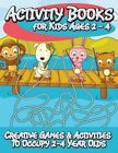 Activity Books for Kids 2 - 4 (Creative Games & Activities to Occupy 2-4 Year Olds) by Speedy Publishing LLC (Paperback / softback, 2014)