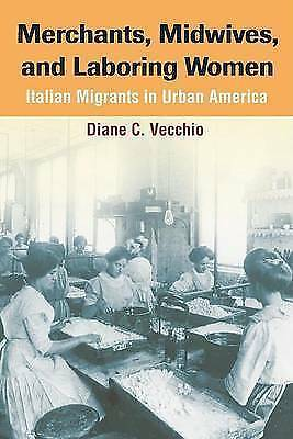 Merchants, Midwives, and Laboring Women: ITALIAN MIGRANTS IN URBAN AMERICA by...