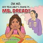 Oh No, My Teacher S Name Is Ms. Dread! by Felisha Williams (Paperback / softback, 2013)