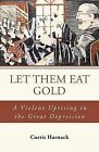 Let Them Eat Gold: A Violent Uprising in the Great Depression by Curtis Harnack (Paperback / softback, 2013)