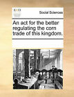 An ACT for the Better Regulating the Corn Trade of This Kingdom. by Multiple Contributors (Paperback / softback, 2010)