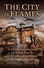 The City in Flames: A Child's Recollection of World War II in Wurzburg, Germany by Elisabeth Von Berrinberg (Paperback / softback, 2013)