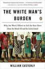 The White Man's Burden: Why the West's Efforts to Aid the Rest Have Done So Much Ill and So Little Good by Principal Economist William Easterly (Paperback / softback)