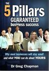 The Five Pillars of Guaranteed Business Success: Why Most Businesses Will Stay Small and What You Can Do About Yours by Greg Chapman (Paperback, 2008)