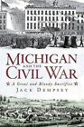 Civil War: Michigan and the Civil War : A Great and Bloody Sacrifice by Jack Dempsey (2011, Paperback)