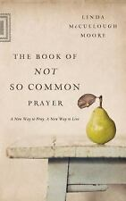 The Book of Not So Common Prayer : A New Way to Pray, a New Way to Live by...