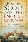 How the Scots Won the English Civil War: The Triumph of Fraser's Dragoons by Alisdair McRae (Paperback, 2013)