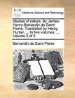 Studies of Nature. by James-Henry-Bernardin de Saint-Pierre. Translated by Henry Hunter, ... in Five Volumes. ... Volume 3 of 5 by Bernadin de Saint-Pierre (Paperback / softback, 2010)