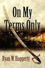 On My Terms Only by Ryan W Haggerty (Paperback / softback, 2010)