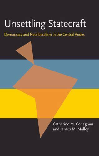 Unsettling Statecraft : Democracy and Neoliberalism in the Central Andes