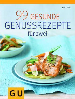 99 gesunde Genussrezepte für Zwei von Ira König (2011, Taschenbuch)