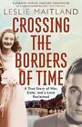 Crossing the Borders of Time: A True Story of War, Exile, and a Love Reclaimed by Leslie Maitland (Paperback, 2012)