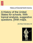 A History of the United States for Schools. with Topical Analysis, Suggestive Questions. [With Maps. by Frank Alpine Hill, John Fiske (Paperback / softback, 2011)