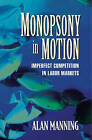 Monopsony in Motion: Imperfect Competition in Labor Markets by Alan Manning (Paperback, 2005)
