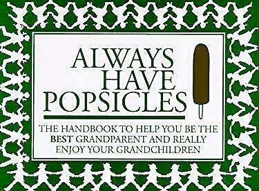 Always Have Popsicles : The Handbook to Help You Be the Best Grandparent
