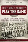 Fight, Grin & Squarely Play the Game  : The 1945 Loyola New Orleans Basketball Championship & Legacy by Ramon Antonio Vargas (Paperback / softback, 2013)