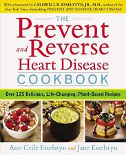 The Prevent and Reverse Heart Disease Cookbook : Over 125 Delicious, Life-Changing, Plant-Based Recipes by Jane Esselstyn and Ann Crile Esselstyn (2014, Paperback)