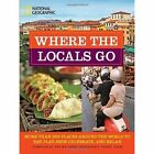 Where the Locals Go: More Than 300 Places Around the World to Eat, Play, Shop, Celebrate, and Relax by National Geographic (Paperback, 2010)