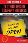 How to Build a Clothing Design Company Business (Special Edition): The Only Book You Need to Launch, Grow & Succeed by T K Johnson (Paperback / softback, 2015)