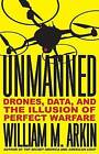 Unmanned: Drones, Data, and the Illusion of Perfect Warfare by William M. Arkin (Hardback, 2015)