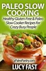 Paleo Slow Cooking: Healthy Gluten Free & Paleo Slow Cooker Recipes for Crazy Busy People by Lucy Fast (Paperback / softback, 2014)