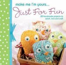 Make Me I'm Yours...Just for Fun: 20 craft projects to stich, knit or create
