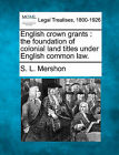English Crown Grants: The Foundation of Colonial Land Titles Under English Common Law. by S L Mershon (Paperback / softback, 2010)