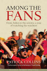 Among the Fans: From the Ashes to the Arrows, a Year of Watching the Watchers by Patrick Collins (Hardback, 2011)
