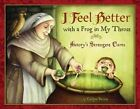 I Feel Better with a Frog in My Throat: History's Strangest Cures by Carlyn Beccia (Hardback, 2010)
