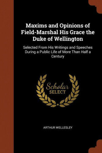 Maxims and Opinions of Field-Marshal His Grace the Duke of Wellington: