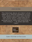The Personal Reign of Christ Upon Earth in a Treatise Wherein Is Fully and Largely Laid Open and Proved That Jesus Christ, Together with the Saints, Shall Visibly Possess a Monarchical State and Kingdom in This World ... / By John Archer. (1661) by John Archer (Paperback / softback, 2010)