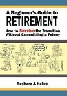 A Beginner's Guide to Retirement: How to Survive the Transition Without Committing a Felony by Roshara J Holub (Hardback, 2011)